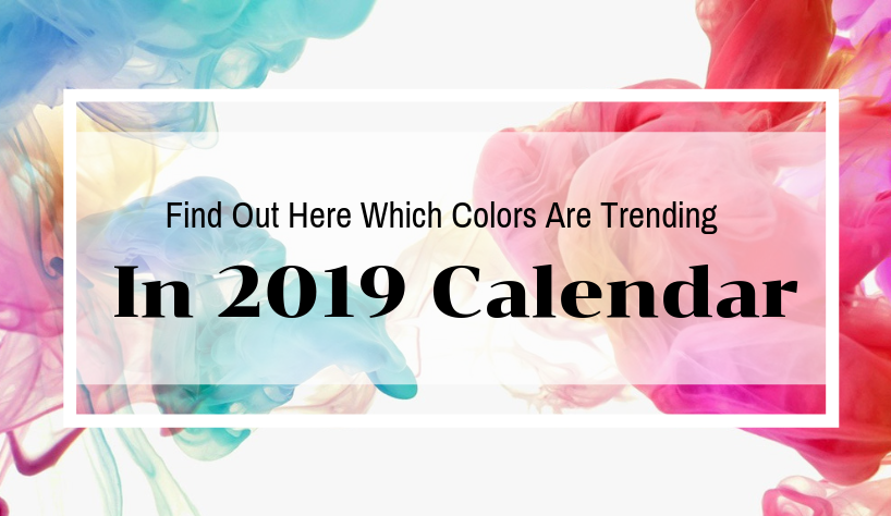 Find Out Here Which Colors Are Trending 2019 calendar Find Out Here Which Colors Are Trending In 2019 Calendar Find Out Here Which Colors Are Trending